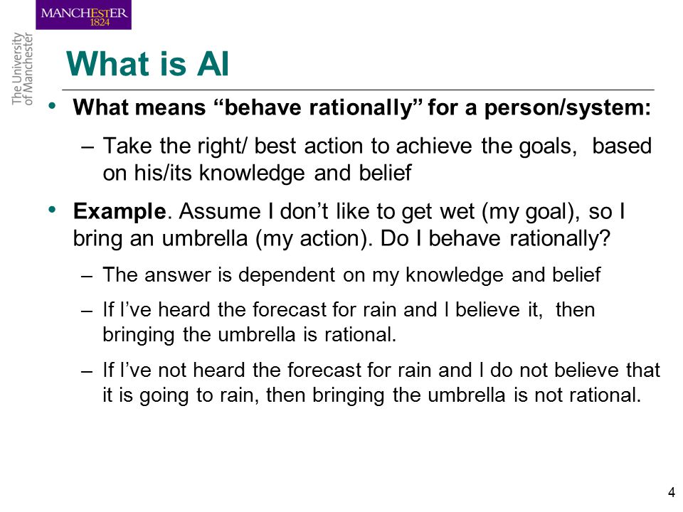 4 What is AI What means behave rationally for a person/system: –Take the right/ best action to achieve the goals, based on his/its knowledge and belief Example.