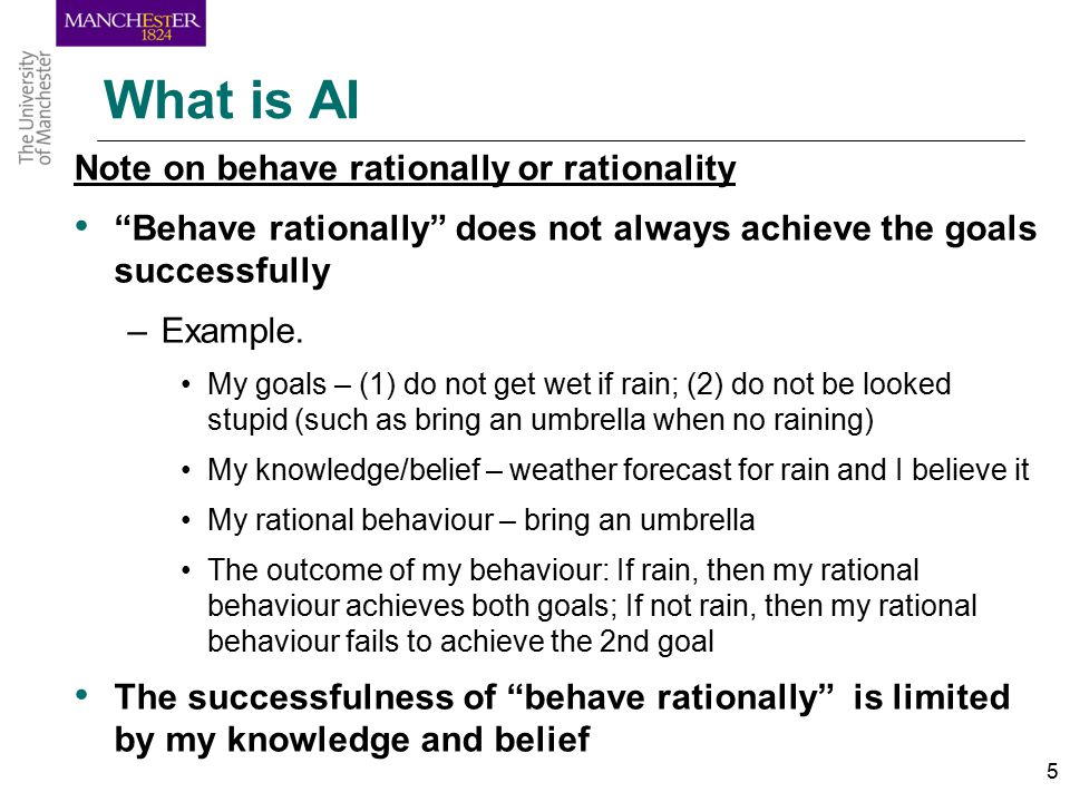 5 What is AI Note on behave rationally or rationality Behave rationally does not always achieve the goals successfully –Example.