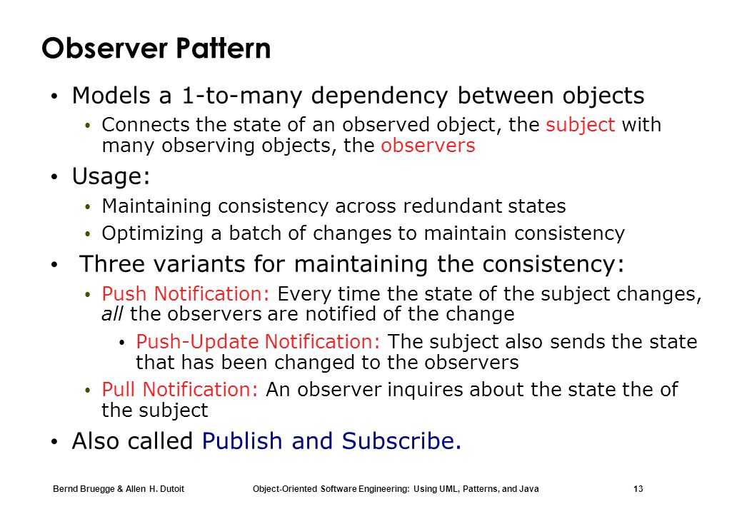 Bernd Bruegge & Allen H. Dutoit Object-Oriented Software Engineering: Using UML, Patterns, and Java 13 Observer Pattern Models a 1-to-many dependency