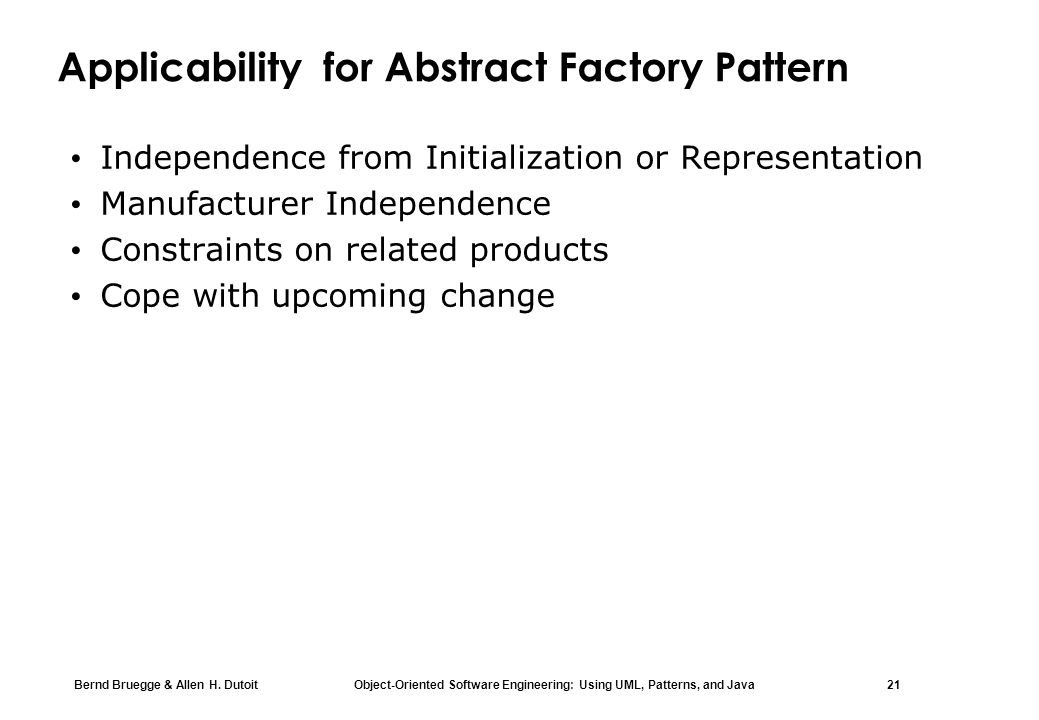 Bernd Bruegge & Allen H. Dutoit Object-Oriented Software Engineering: Using UML, Patterns, and Java 21 Applicability for Abstract Factory Pattern Inde