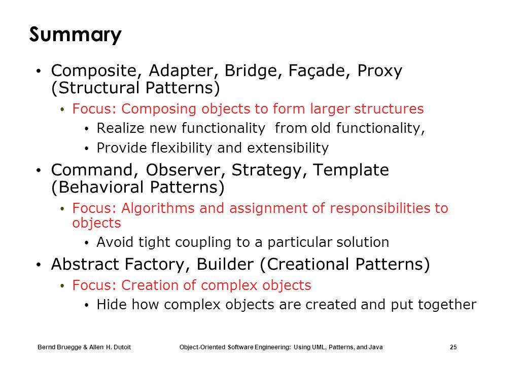 Bernd Bruegge & Allen H. Dutoit Object-Oriented Software Engineering: Using UML, Patterns, and Java 25 Summary Composite, Adapter, Bridge, Façade, Pro