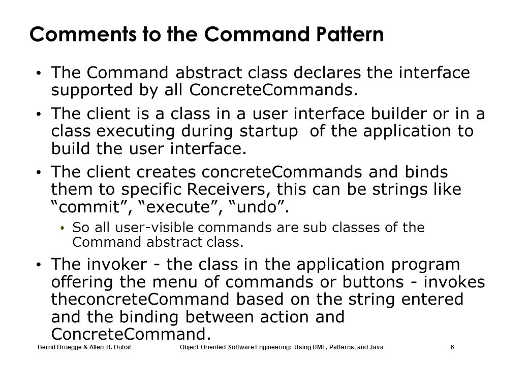 Bernd Bruegge & Allen H. Dutoit Object-Oriented Software Engineering: Using UML, Patterns, and Java 6 Comments to the Command Pattern The Command abst