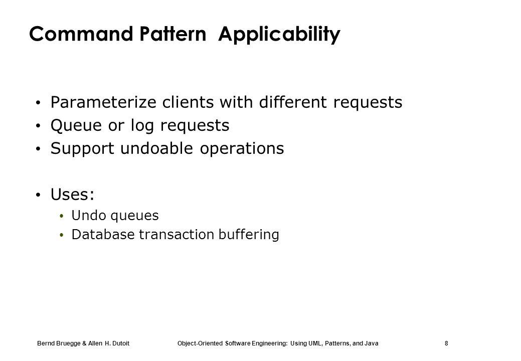 Bernd Bruegge & Allen H. Dutoit Object-Oriented Software Engineering: Using UML, Patterns, and Java 8 Command Pattern Applicability Parameterize clien