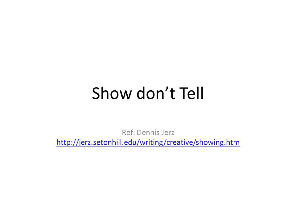 Show don't Tell Ref: Dennis Jerz http://jerz.setonhill.edu/writing/creative/showing.htm http://jerz.setonhill.edu/writing/creative/showing.htm