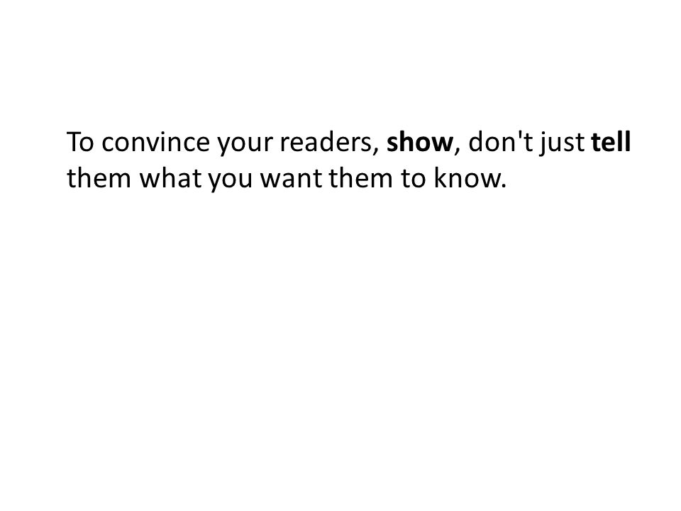 To convince your readers, show, don t just tell them what you want them to know.