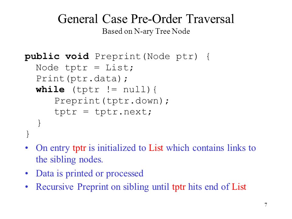 7 General Case Pre-Order Traversal Based on N-ary Tree Node public void Preprint(Node ptr) { Node tptr = List; Print(ptr.data); while (tptr != null){ Preprint(tptr.down); tptr = tptr.next; } On entry tptr is initialized to List which contains links to the sibling nodes.