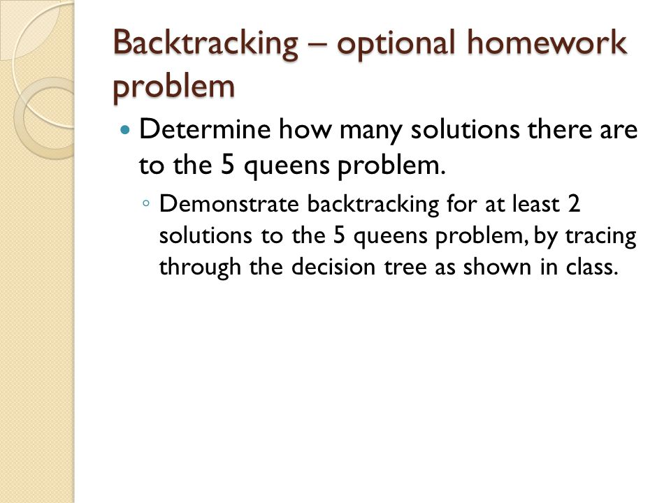 Backtracking – optional homework problem Determine how many solutions there are to the 5 queens problem.