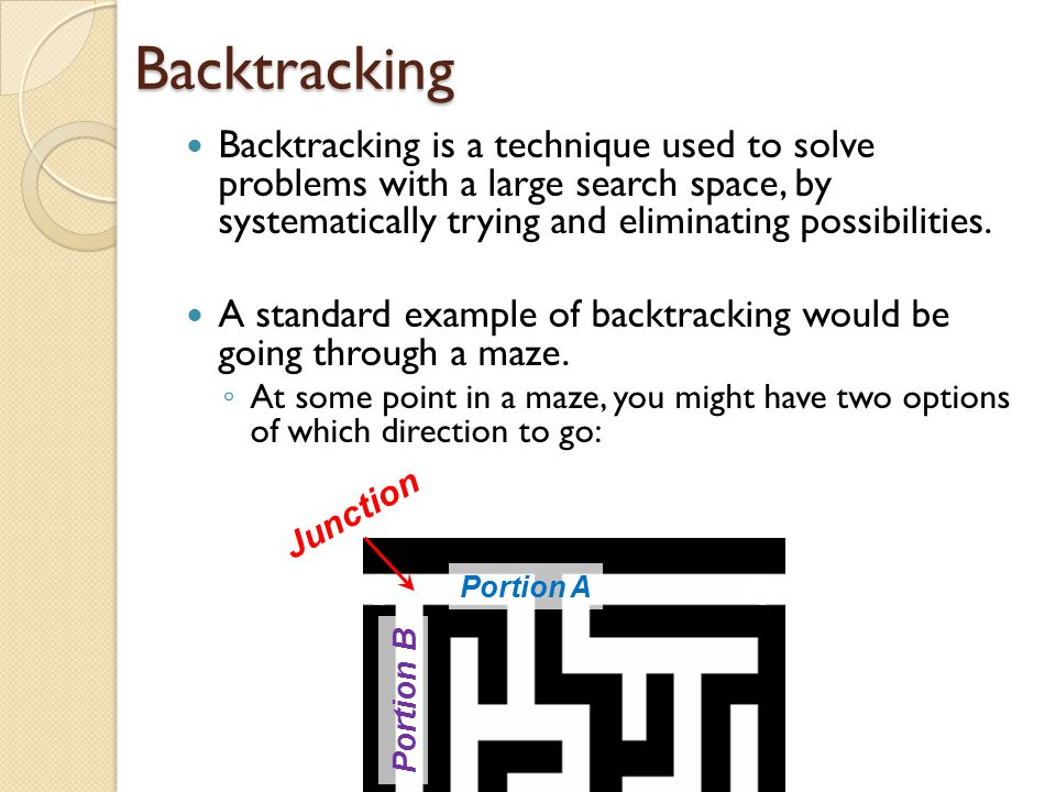 Backtracking Backtracking is a technique used to solve problems with a large search space, by systematically trying and eliminating possibilities.