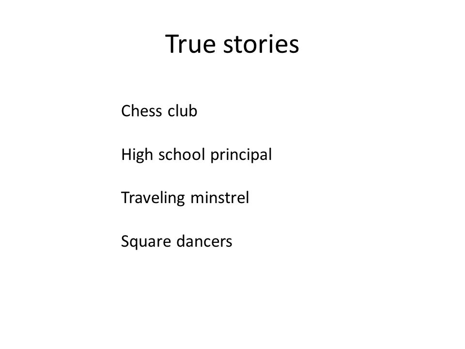 Chess club High school principal Traveling minstrel Square dancers True stories