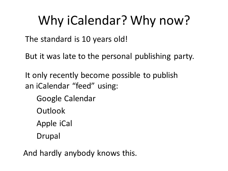 """The standard is 10 years old! But it was late to the personal publishing party. It only recently become possible to publish an iCalendar """"feed"""" using:"""