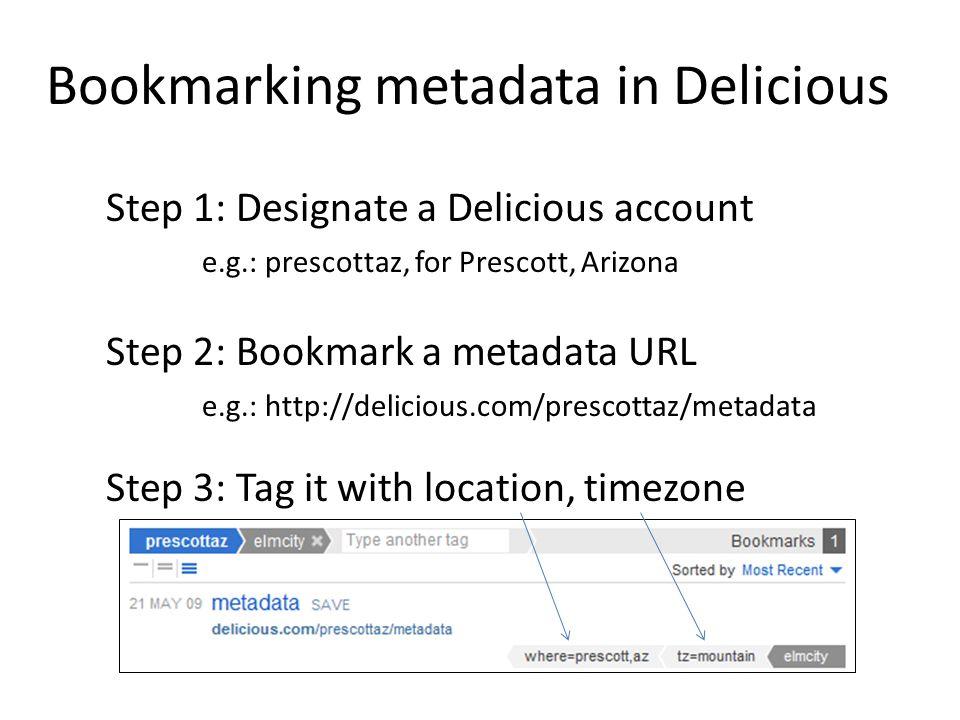 Bookmarking metadata in Delicious Step 1: Designate a Delicious account e.g.: prescottaz, for Prescott, Arizona Step 2: Bookmark a metadata URL e.g.: http://delicious.com/prescottaz/metadata Step 3: Tag it with location, timezone