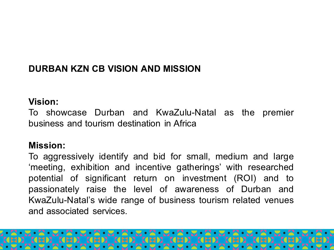 DURBAN KZN CB VISION AND MISSION Vision: To showcase Durban and KwaZulu-Natal as the premier business and tourism destination in Africa Mission: To ag