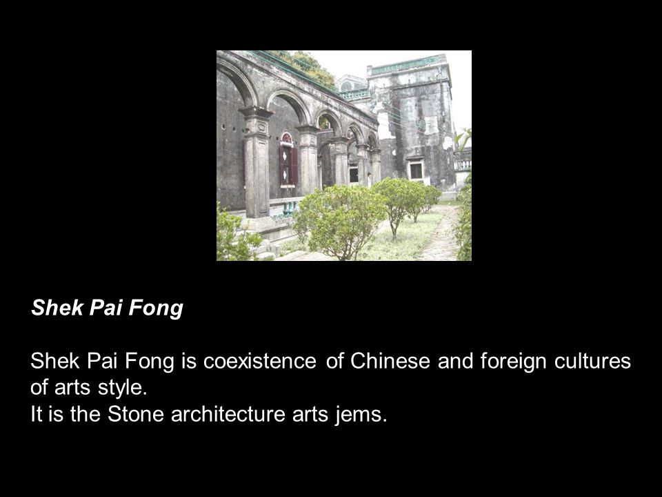 Shek Pai Fong Shek Pai Fong is coexistence of Chinese and foreign cultures of arts style. It is the Stone architecture arts jems.