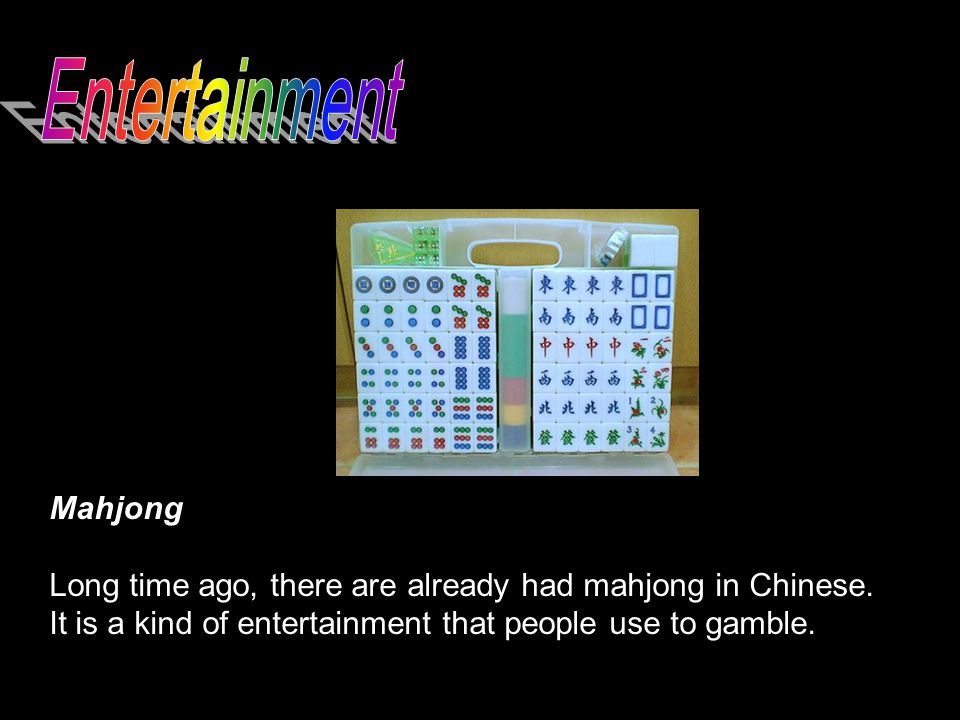 Mahjong Long time ago, there are already had mahjong in Chinese. It is a kind of entertainment that people use to gamble.