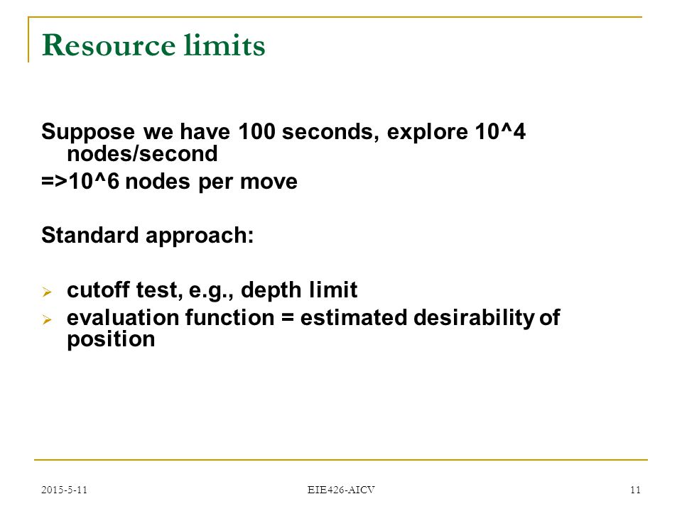 2015-5-11 EIE426-AICV 11 Resource limits Suppose we have 100 seconds, explore 10^4 nodes/second =>10^6 nodes per move Standard approach:  cutoff test