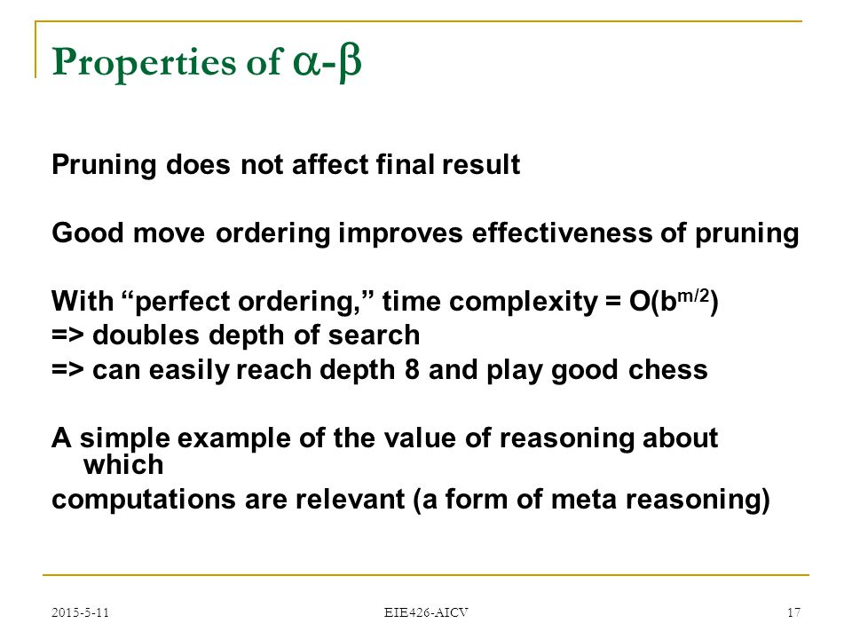 "2015-5-11 EIE426-AICV 17 Properties of  -  Pruning does not affect final result Good move ordering improves effectiveness of pruning With ""perfect o"