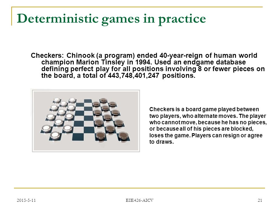 2015-5-11 EIE426-AICV 21 Deterministic games in practice Checkers: Chinook (a program) ended 40-year-reign of human world champion Marion Tinsley in 1994.