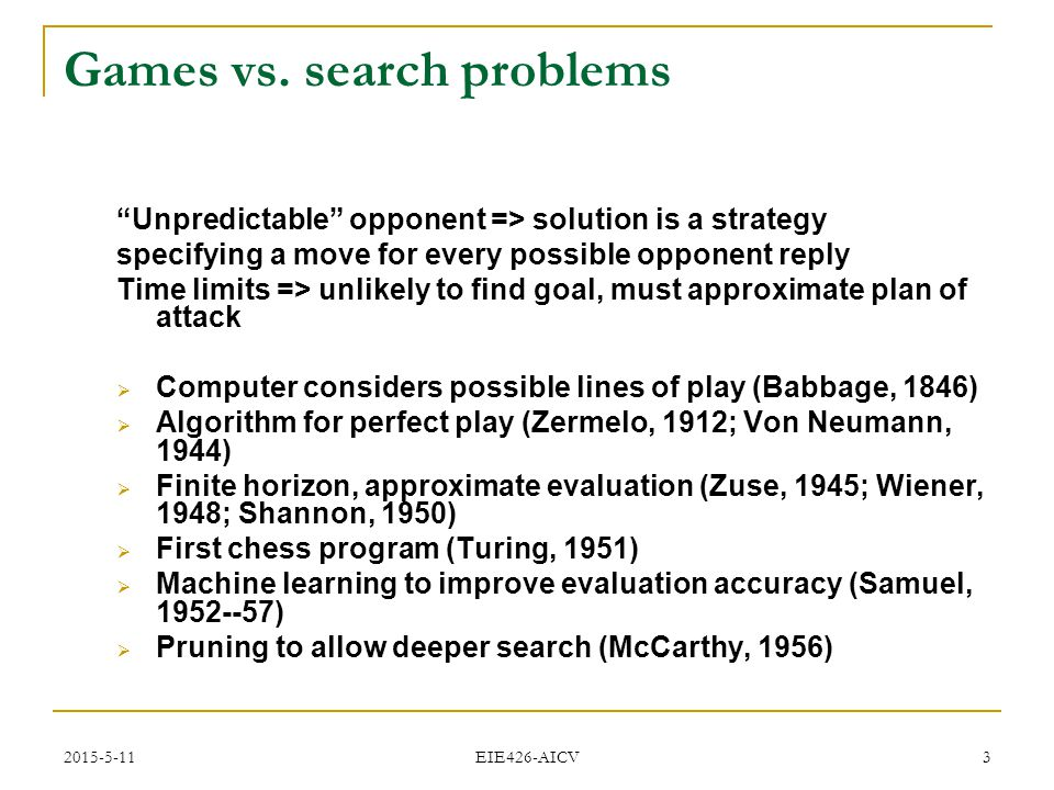 "2015-5-11 EIE426-AICV 3 Games vs. search problems ""Unpredictable"" opponent => solution is a strategy specifying a move for every possible opponent rep"
