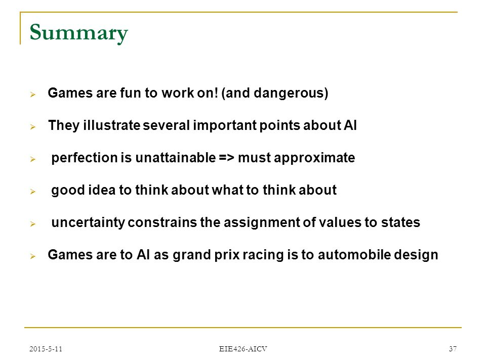 2015-5-11 EIE426-AICV 37 Summary  Games are fun to work on! (and dangerous)  They illustrate several important points about AI  perfection is unatt