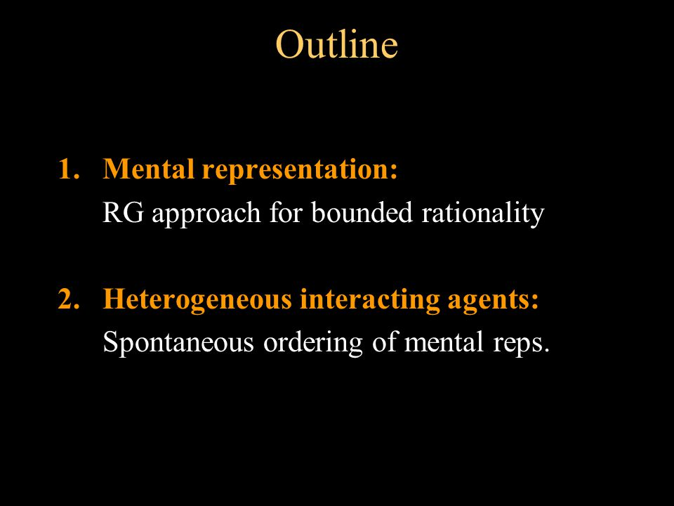 Outline 1.Mental representation: RG approach for bounded rationality 2.Heterogeneous interacting agents: Spontaneous ordering of mental reps.