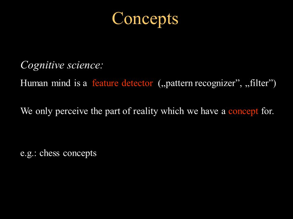 "Concepts Cognitive science: Human mind is a feature detector (""pattern recognizer , ""filter ) We only perceive the part of reality which we have a concept for."