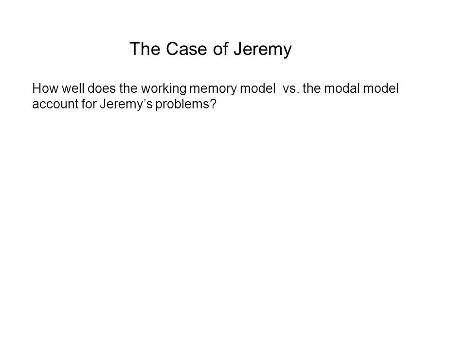 The Case of Jeremy How well does the working memory model vs. the modal model account for Jeremy's problems?