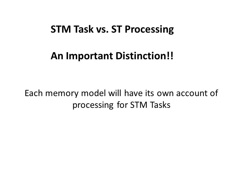 STM Task vs. ST Processing An Important Distinction!! Each memory model will have its own account of processing for STM Tasks