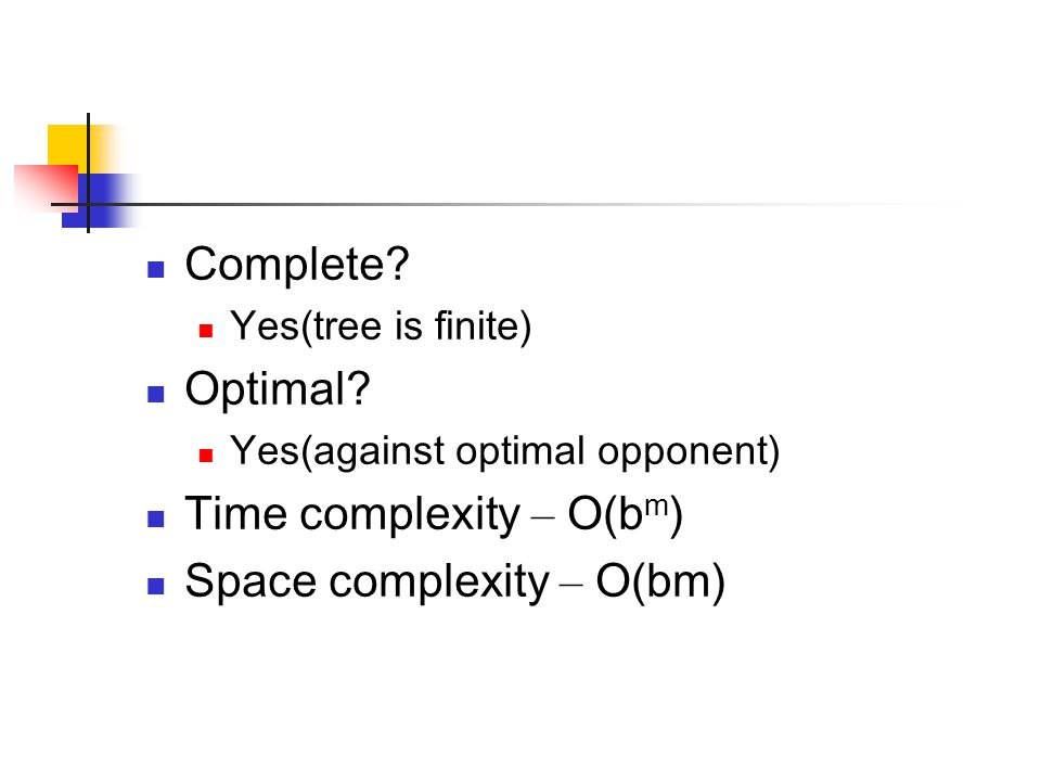 Complete? Yes(tree is finite) Optimal? Yes(against optimal opponent) Time complexity – O(b m ) Space complexity – O(bm)
