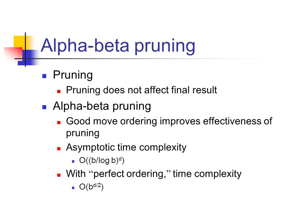 Alpha-beta pruning Pruning Pruning does not affect final result Alpha-beta pruning Good move ordering improves effectiveness of pruning Asymptotic time complexity O((b/log b) d ) With perfect ordering, time complexity O(b d/2 )