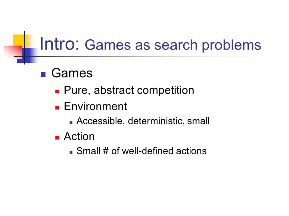 Intro: Games as search problems Games Pure, abstract competition Environment Accessible, deterministic, small Action Small # of well-defined actions