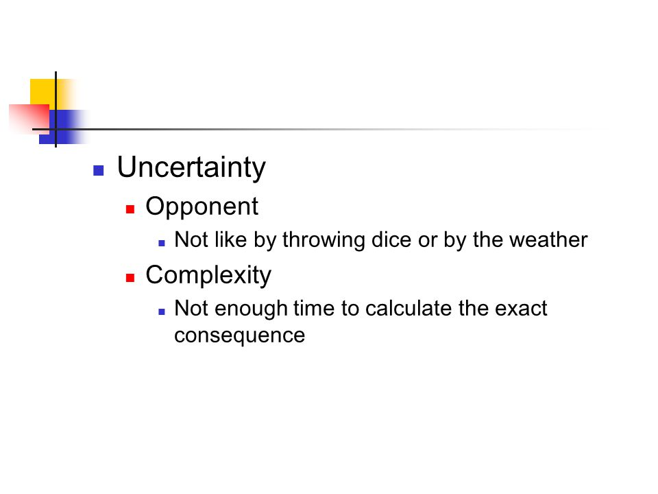 Uncertainty Opponent Not like by throwing dice or by the weather Complexity Not enough time to calculate the exact consequence