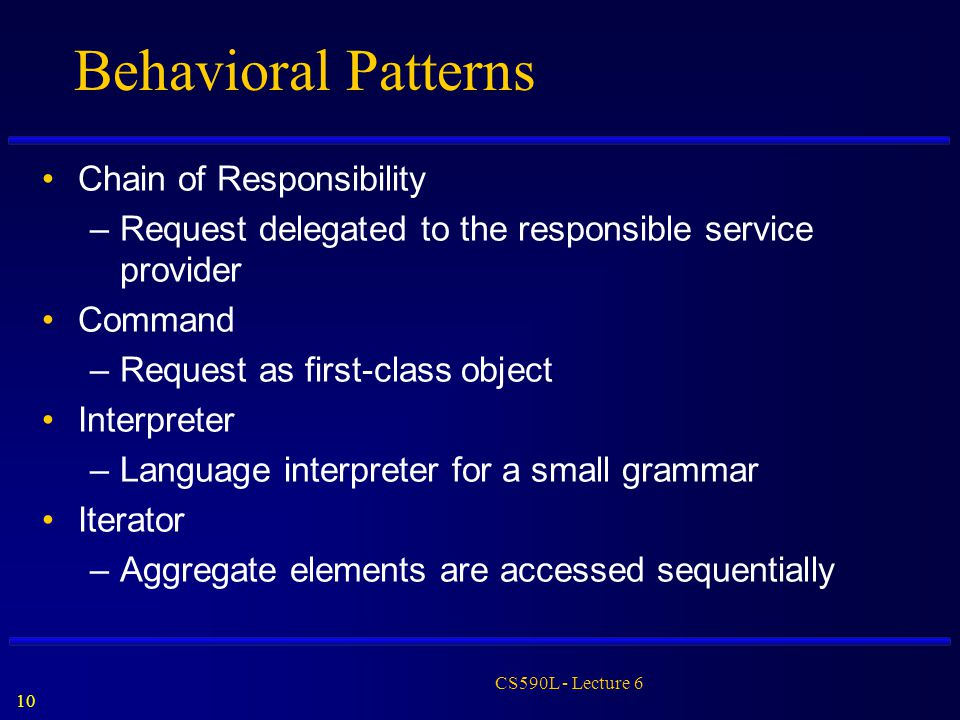 10 CS590L - Lecture 6 Behavioral Patterns Chain of Responsibility –Request delegated to the responsible service provider Command –Request as first-cla