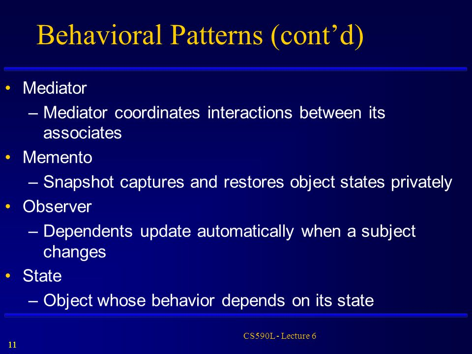 11 CS590L - Lecture 6 Behavioral Patterns (cont'd) Mediator –Mediator coordinates interactions between its associates Memento –Snapshot captures and r
