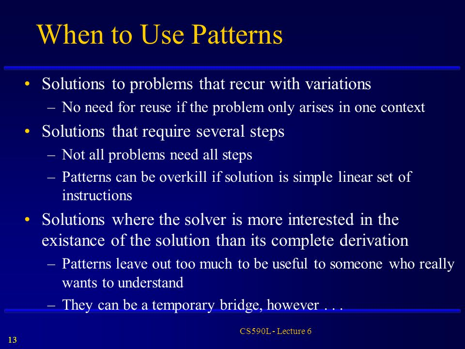 13 CS590L - Lecture 6 When to Use Patterns Solutions to problems that recur with variations –No need for reuse if the problem only arises in one conte
