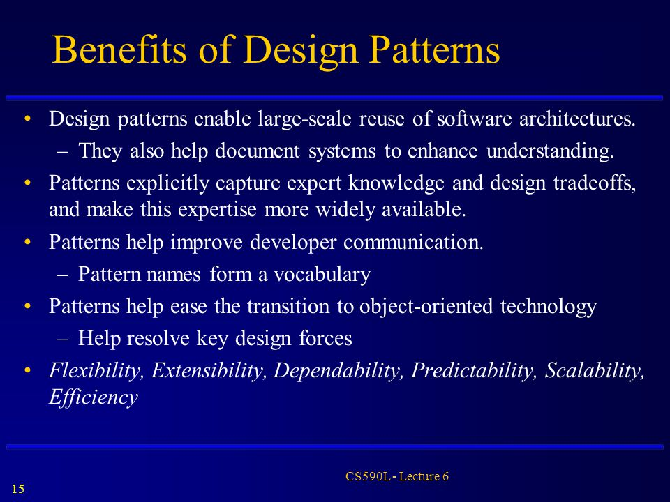 15 CS590L - Lecture 6 Benefits of Design Patterns Design patterns enable large-scale reuse of software architectures. –They also help document systems