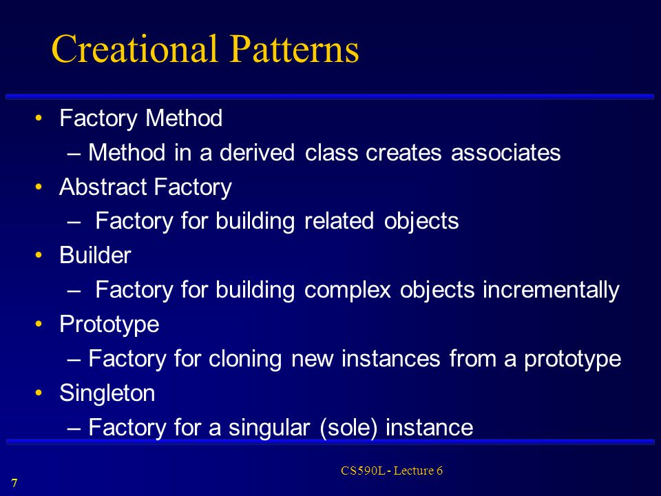 7 CS590L - Lecture 6 Creational Patterns Factory Method –Method in a derived class creates associates Abstract Factory – Factory for building related