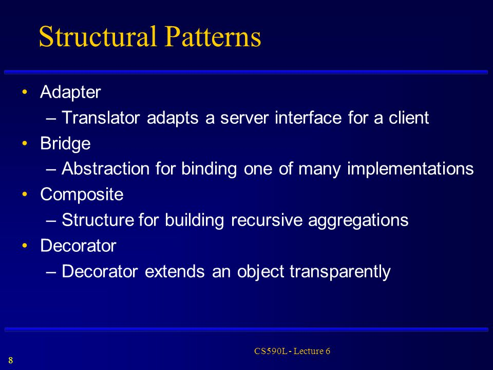 8 CS590L - Lecture 6 Structural Patterns Adapter –Translator adapts a server interface for a client Bridge –Abstraction for binding one of many implem