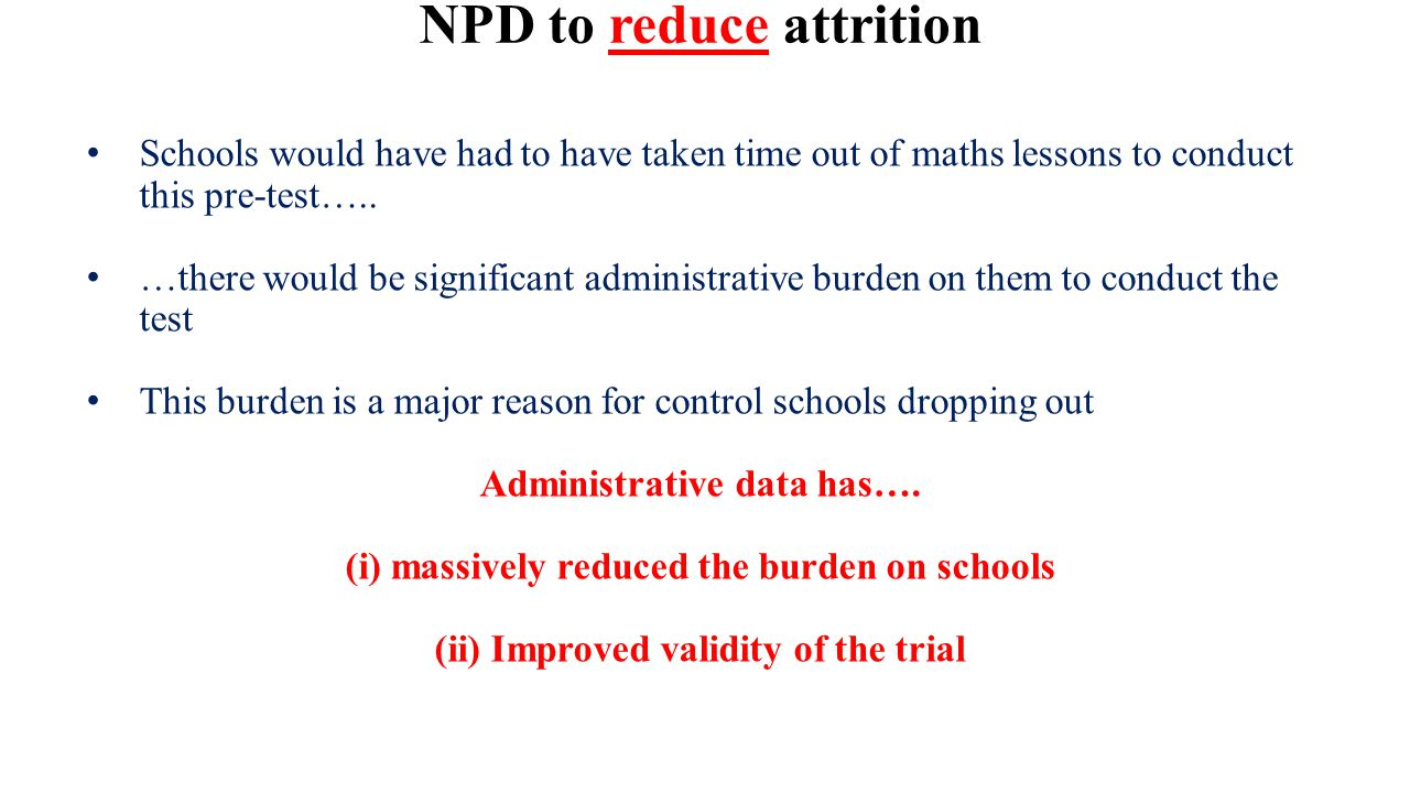 NPD to reduce attrition Schools would have had to have taken time out of maths lessons to conduct this pre-test….. …there would be significant adminis