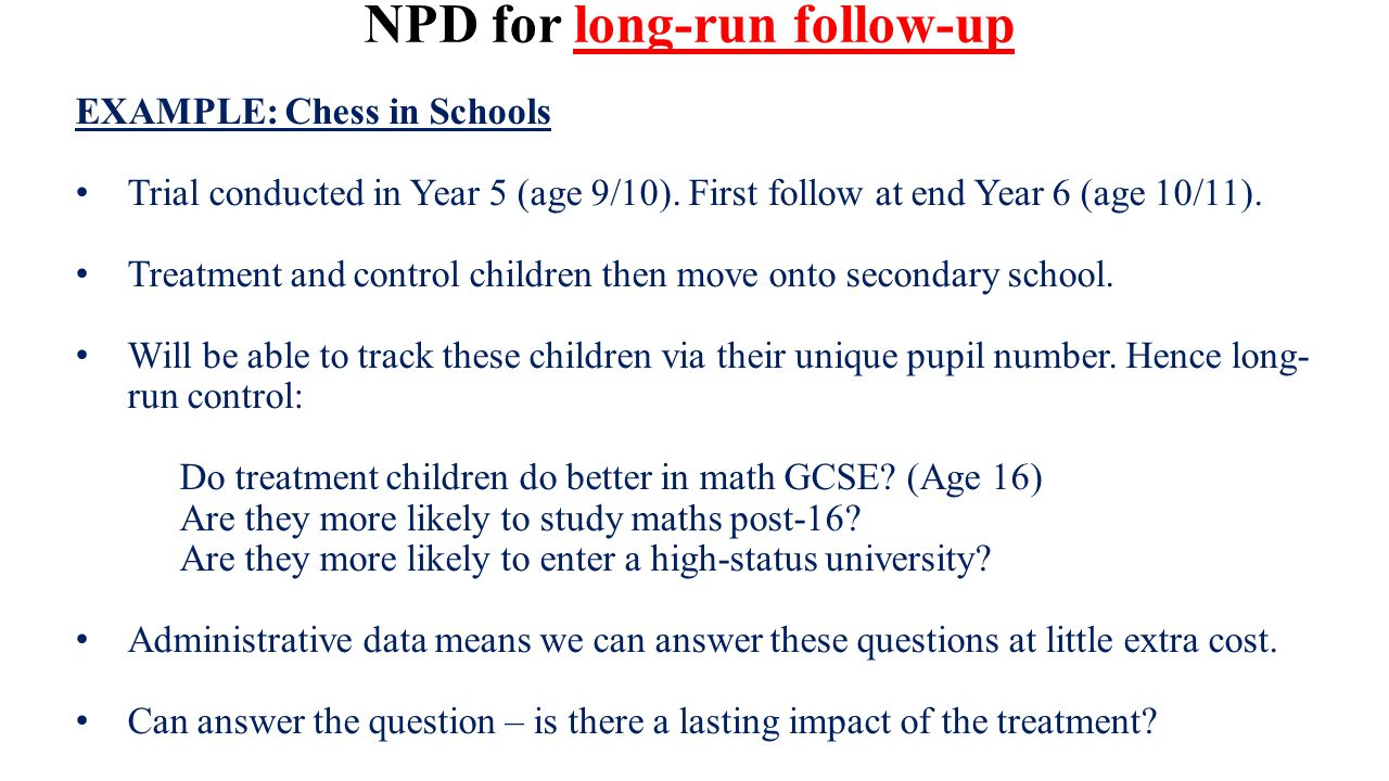 NPD for long-run follow-up EXAMPLE: Chess in Schools Trial conducted in Year 5 (age 9/10).