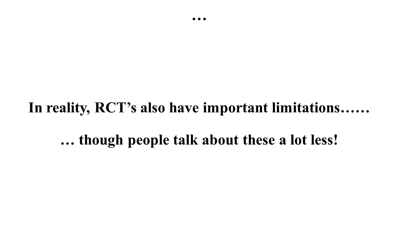 … In reality, RCT's also have important limitations…… … though people talk about these a lot less!