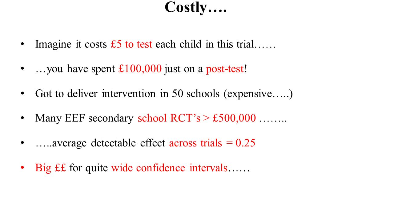Costly…. Imagine it costs £5 to test each child in this trial…… …you have spent £100,000 just on a post-test! Got to deliver intervention in 50 school