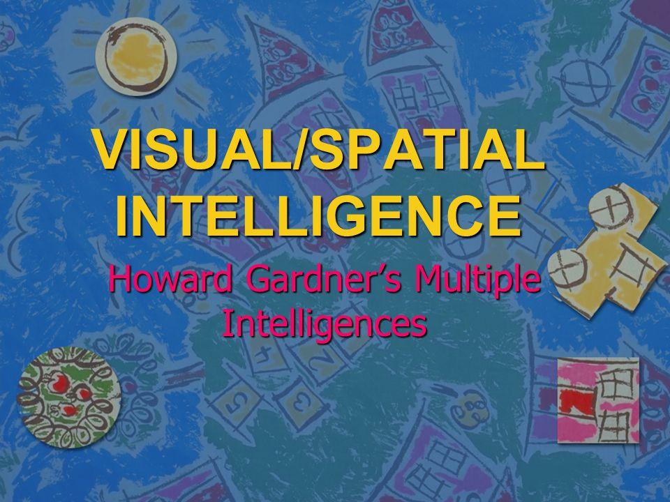 VISUAL/SPATIAL INTELLIGENCE Howard Gardner's Multiple Intelligences