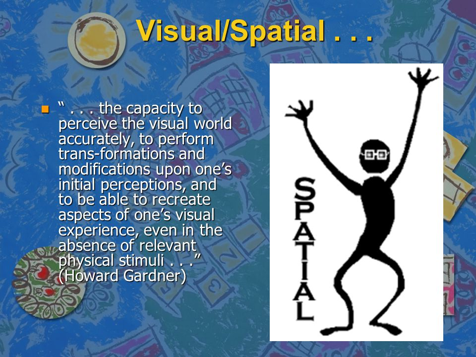 """Visual/Spatial... n """"... the capacity to perceive the visual world accurately, to perform trans-formations and modifications upon one's initial percep"""