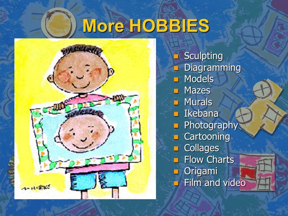 More HOBBIES n Sculpting n Diagramming n Models n Mazes n Murals n Ikebana n Photography n Cartooning n Collages n Flow Charts n Origami n Film and vi