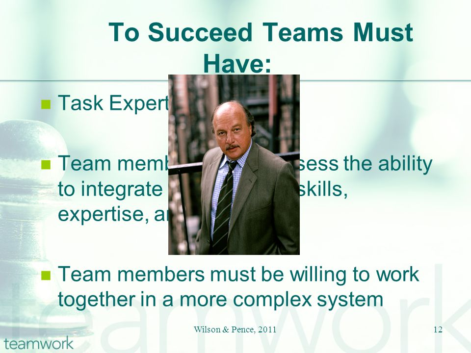 To Succeed Teams Must Have: Task Expertise Team members must possess the ability to integrate their different skills, expertise, and roles Team members must be willing to work together in a more complex system 12Wilson & Pence, 2011