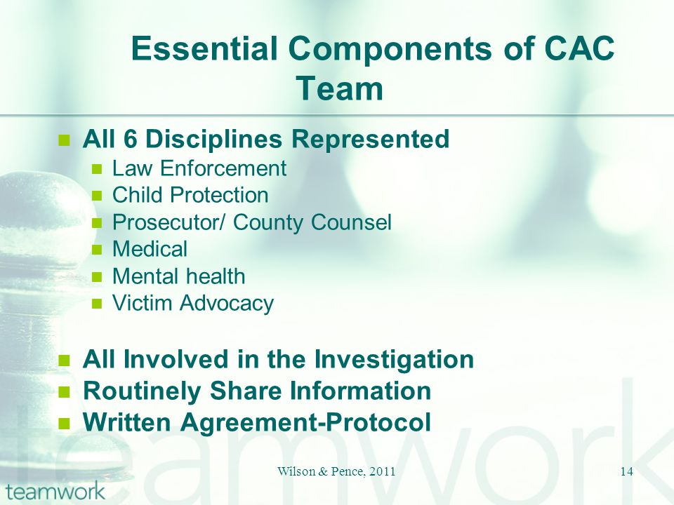 Essential Components of CAC Team All 6 Disciplines Represented Law Enforcement Child Protection Prosecutor/ County Counsel Medical Mental health Victim Advocacy All Involved in the Investigation Routinely Share Information Written Agreement-Protocol 14Wilson & Pence, 2011