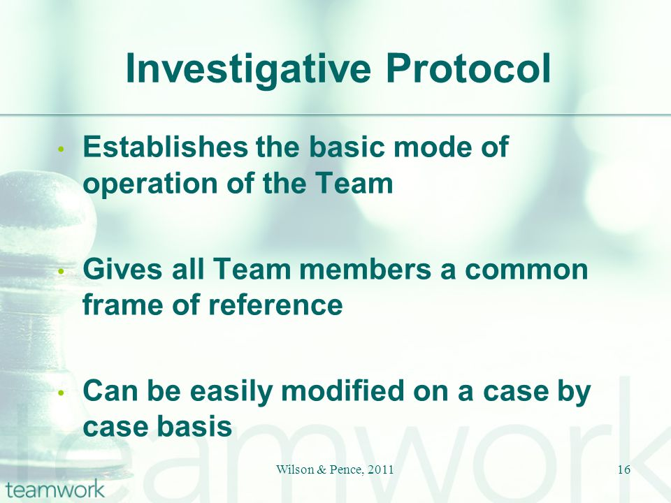 Investigative Protocol Establishes the basic mode of operation of the Team Gives all Team members a common frame of reference Can be easily modified on a case by case basis Wilson & Pence, 201116