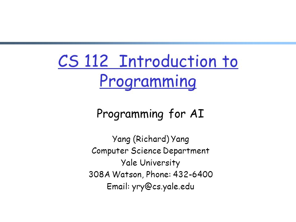 CS 112 Introduction to Programming Programming for AI Yang (Richard) Yang Computer Science Department Yale University 308A Watson, Phone: 432-6400 Ema