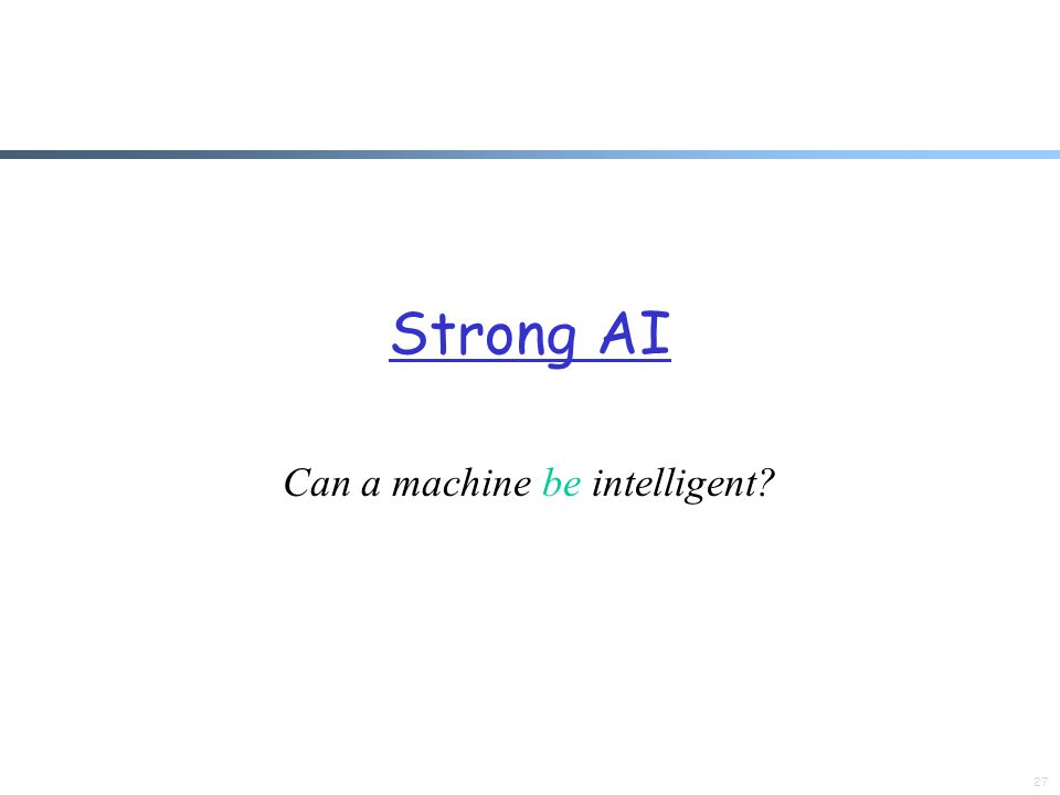 Strong AI Can a machine be intelligent? 27