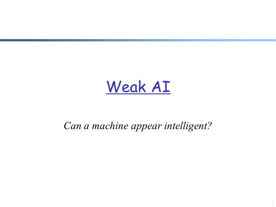 Weak AI Can a machine appear intelligent? 3